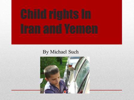 Child rights In Iran and Yemen By Michael Such. A Day In a Child's Life in Yemen Travel to work or school School is a day off for most kids After school.
