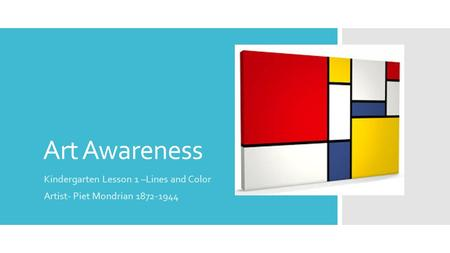 Art Awareness Kindergarten Lesson 1 –Lines and Color Artist- Piet Mondrian 1872-1944.