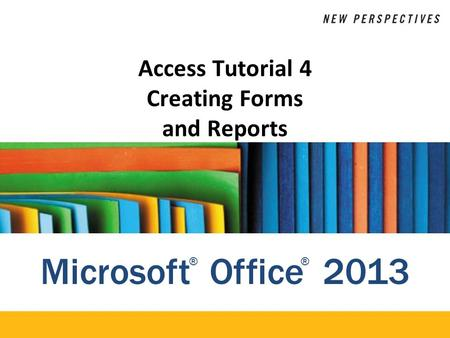 Microsoft Office 2013 ®® Access Tutorial 4 Creating Forms and Reports.