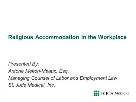 Religious Accommodation in the Workplace Presented By: Antone Melton-Meaux, Esq. Managing Counsel of Labor and Employment Law St. Jude Medical, Inc. 1.
