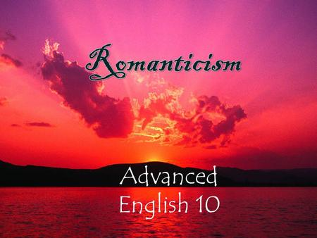 Advanced English 10. What is Romanticism? A literary movement that began in Western Europe and quickly spread across the U.S. and Latin America Lasted.