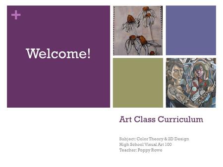 + Art Class Curriculum Subject: Color Theory & 2D Design High School Visual Art 100 Teacher: Poppy Rowe Welcome!