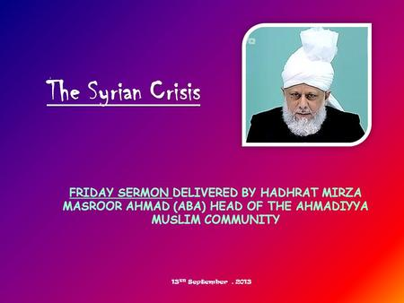 FRIDAY SERMON DELIVERED BY HADHRAT MIRZA MASROOR AHMAD (ABA) HEAD OF THE AHMADIYYA MUSLIM COMMUNITY The Syrian Crisis 13 TH September, 2013.