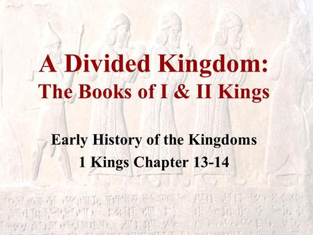 A Divided Kingdom: The Books of I & II Kings Early History of the Kingdoms 1 Kings Chapter 13-14.