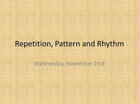 Repetition, Pattern and Rhythm Wednesday, November 21st.