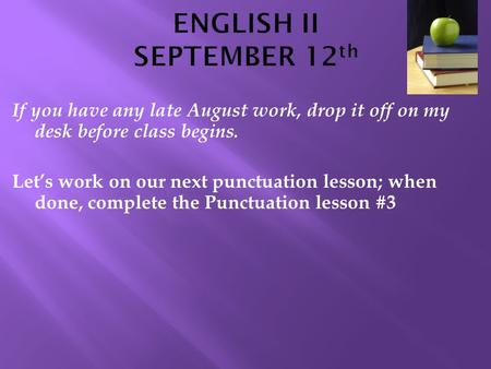 If you have any late August work, drop it off on my desk before class begins. Let's work on our next punctuation lesson; when done, complete the Punctuation.