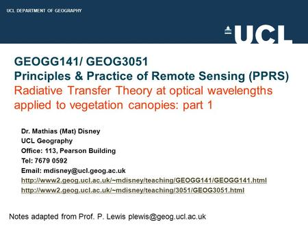 UCL DEPARTMENT OF GEOGRAPHY GEOGG141/ GEOG3051 Principles & Practice of Remote Sensing (PPRS) Radiative Transfer Theory at optical wavelengths applied.