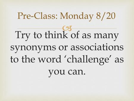  Try to think of as many synonyms or associations to the word 'challenge' as you can. Pre-Class: Monday 8/20.