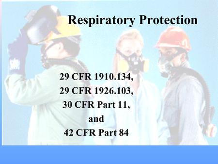 Respiratory Protection 29 CFR 1910.134, 29 CFR 1926.103, 30 CFR Part 11, and 42 CFR Part 84.