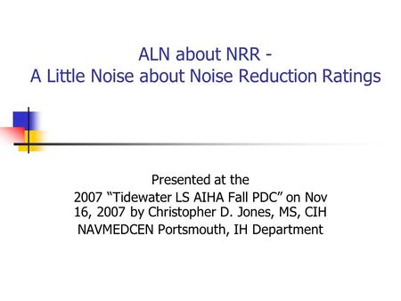 "ALN about NRR - A Little Noise about Noise Reduction Ratings Presented at the 2007 ""Tidewater LS AIHA Fall PDC"" on Nov 16, 2007 by Christopher D. Jones,"