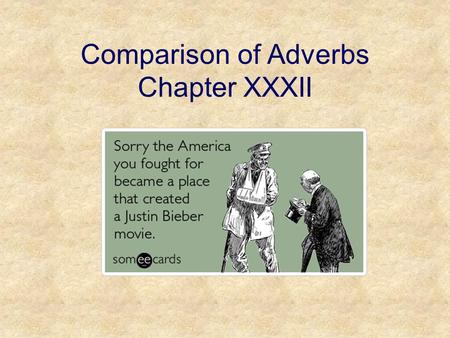 Comparison of Adverbs Chapter XXXII. Comparison of Adverbs The adverbs we've learned so far are used to describe a basic characteristic of the noun they.