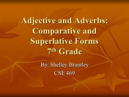 Adjective and Adverbs: Comparative and Superlative Forms 7 th Grade By: Shelley Brantley CSE 469.