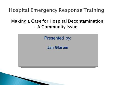 Making a Case for Hospital Decontamination -A Community Issue- Presented by: Jan Glarum.