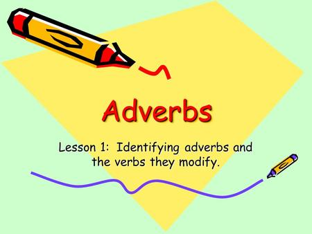 AdverbsAdverbs Lesson 1: Identifying adverbs and the verbs they modify.