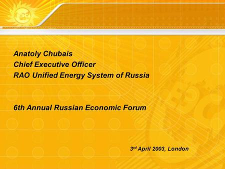 Anatoly Chubais Chief Executive Officer RAO Unified Energy System of Russia 6th Annual Russian Economic Forum 3 rd April 2003, London.