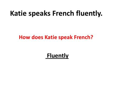 Katie speaks French fluently. How does Katie speak French? Fluently.