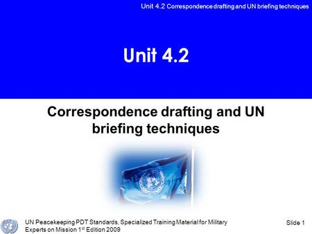 Unit 4.2 Correspondence drafting and UN briefing techniques UN Peacekeeping PDT Standards, Specialized Training Material for Military Experts on Mission.