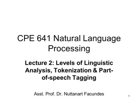 1 CPE 641 Natural Language Processing Lecture 2: Levels of Linguistic Analysis, Tokenization & Part- of-speech Tagging Asst. Prof. Dr. Nuttanart Facundes.