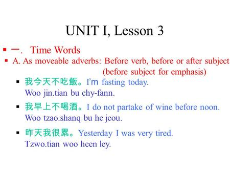 UNIT I, Lesson 3  一. Time Words  A. As moveable adverbs: Before verb, before or after subject (before subject for emphasis)  我今天不吃飯。 I 'm fasting today.