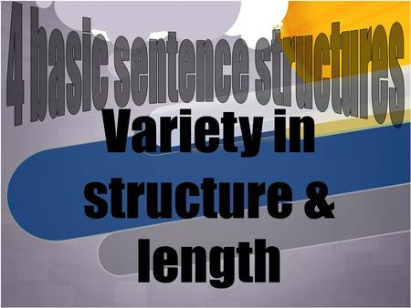 Variety in structure & length. Why use variety in your sentences? Sentence variety is necessary for a number of reasons: Sentence variety makes your writing.