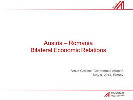 Austria – Romania Bilateral Economic Relations Arnulf Gressel, Commercial Attaché May 9, 2014, Brasov.