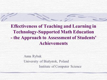 Effectiveness of Teaching and Learning in Technology-Supported Math Education - the Approach to Assessment of Students' Achievements Anna Rybak University.