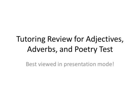 Tutoring Review for Adjectives, Adverbs, and Poetry Test Best viewed in presentation mode!