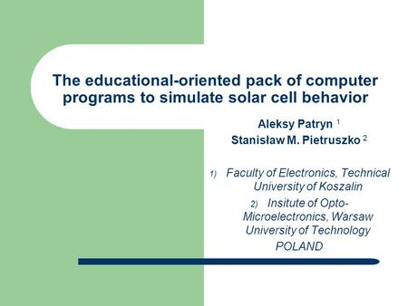The educational-oriented pack of computer programs to simulate solar cell behavior Aleksy Patryn 1 Stanisław M. Pietruszko 2  Faculty of Electronics,
