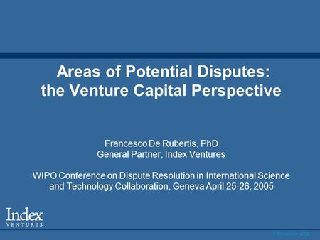 6 November 2002 Areas of Potential Disputes: the Venture Capital Perspective Francesco De Rubertis, PhD General Partner, Index Ventures WIPO Conference.