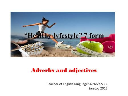 """Healthy lyfestyle"" 7 form Adverbs and adjectives Teacher of English Language Saitseva S. G. Saratov 2013."
