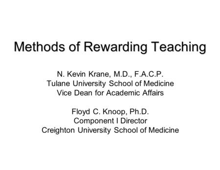 Methods of Rewarding Teaching N. Kevin Krane, M.D., F.A.C.P. Tulane University School of Medicine Vice Dean for Academic Affairs Floyd C. Knoop, Ph.D.