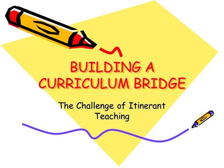 BUILDING A CURRICULUM BRIDGE The Challenge of Itinerant Teaching.