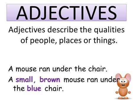 ADJECTIVES Adjectives describe the qualities of people, places or things. A mouse ran under the chair. A small, brown mouse ran under the blue chair.