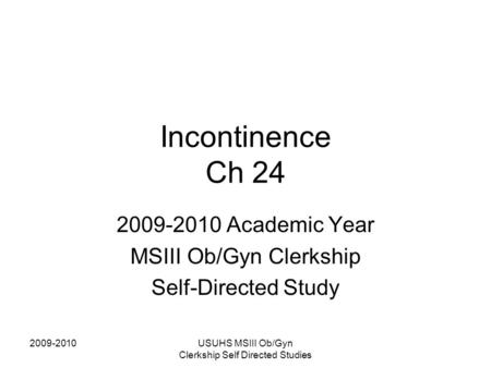 2009-2010USUHS MSIII Ob/Gyn Clerkship Self Directed Studies Incontinence Ch 24 2009-2010 Academic Year MSIII Ob/Gyn Clerkship Self-Directed Study.