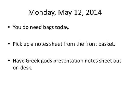 Monday, May 12, 2014 You do need bags today. Pick up a notes sheet from the front basket. Have Greek gods presentation notes sheet out on desk.
