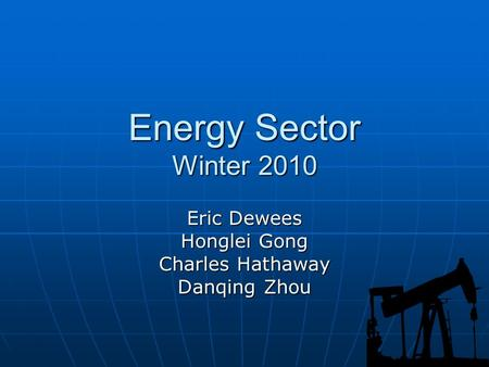 Energy Sector Winter 2010 Eric Dewees Honglei Gong Charles Hathaway Danqing Zhou.