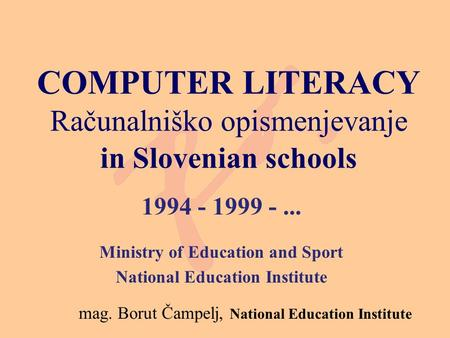 COMPUTER LITERACY Računalniško opismenjevanje in Slovenian schools 1994 - 1999 -... Ministry of Education and Sport National Education Institute mag. Borut.