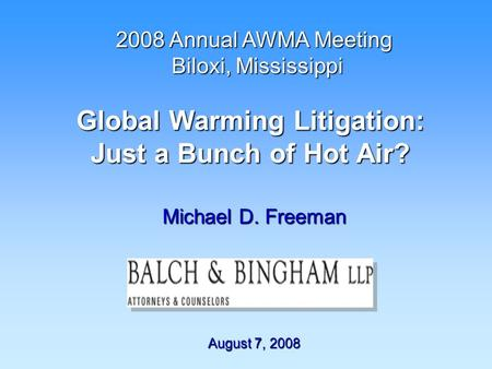 Global Warming Litigation: Just a Bunch of Hot Air? Michael D. Freeman August 7, 2008 2008 Annual AWMA Meeting Biloxi, Mississippi Biloxi, Mississippi.