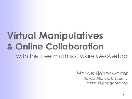 1 Virtual Manipulatives & Online Collaboration with the free math software GeoGebra Markus Hohenwarter Florida Atlantic University