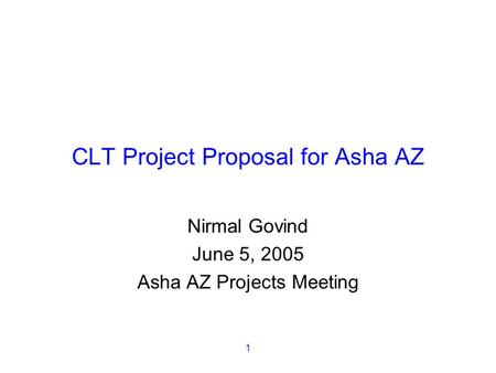 1 CLT Project Proposal for Asha AZ Nirmal Govind June 5, 2005 Asha AZ Projects Meeting.