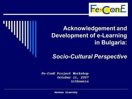 Nevena Staevsky Acknowledgement and Development of e-Learning in Bulgaria: Socio-Cultural Perspective Fe-ConE Project Workshop October 11, 2007 Lithuania.