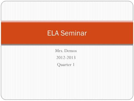 Mrs. Demos 2012-2013 Quarter 1 ELA Seminar. Drill 1 August 28 Homework: Get Parent Letter Signed. Bring in all supplies by Friday. One tissue box for.