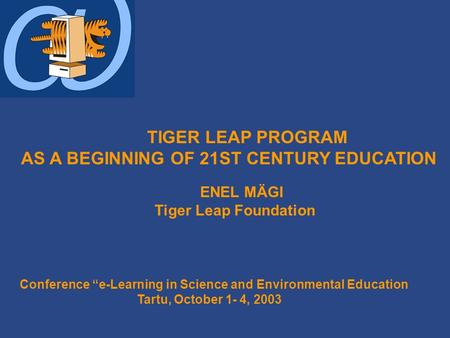 "TIGER LEAP PROGRAM AS A BEGINNING OF 21ST CENTURY EDUCATION ENEL MÄGI Tiger Leap Foundation Conference ""e-Learning in Science and Environmental Education."