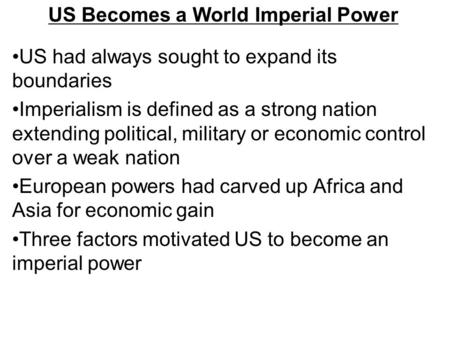 US Becomes a World Imperial Power US had always sought to expand its boundaries Imperialism is defined as a strong nation extending political, military.