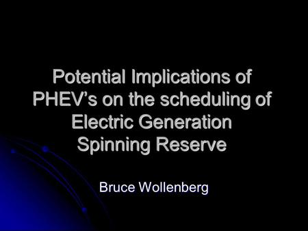 Potential Implications of PHEV's on the scheduling of Electric Generation Spinning Reserve Bruce Wollenberg.