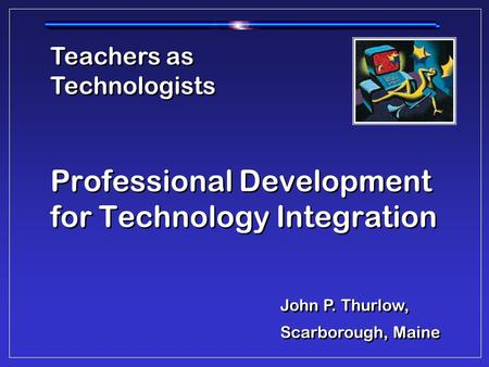 Professional Development for Technology Integration Teachers as Technologists John P. Thurlow, Scarborough, Maine John P. Thurlow, Scarborough, Maine.