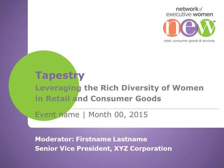 Event name | Month 00, 2015 Tapestry Leveraging the Rich Diversity of Women in Retail and Consumer Goods Moderator: Firstname Lastname Senior Vice President,