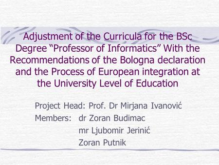 "Adjustment of the Curricula for the BSc Degree ""Professor of Informatics"" With the Recommendations of the Bologna declaration and the Process of European."