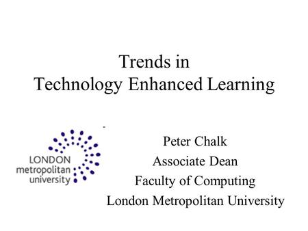 Trends in Technology Enhanced Learning Peter Chalk Associate Dean Faculty of Computing London Metropolitan University.