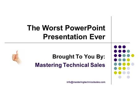 The Worst PowerPoint Presentation Ever Brought To You By: Mastering Technical Sales